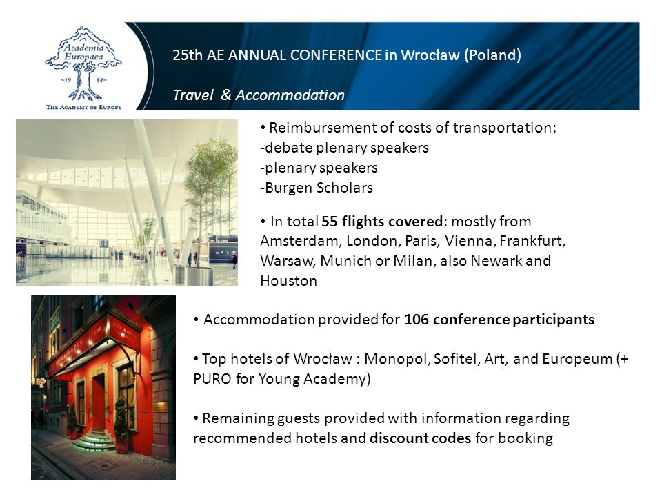 25th AE ANNUAL CONFERENCE in Wrocław (Poland) Travel & Accommodation Reimbursement of costs of transportation: -debate plenary speakers -plenary speakers -Burgen Scholars Accommodation provided for 106 conference participants Top hotels of Wrocław : Monopol, Sofitel, Art, and Europeum (+ PURO for Young Academy) Remaining guests provided with information regarding recommended hotels and discount codes for booking In total 55 flights covered: mostly from Amsterdam, London, Paris, Vienna, Frankfurt, Warsaw, Munich or Milan, also Newark and Houston