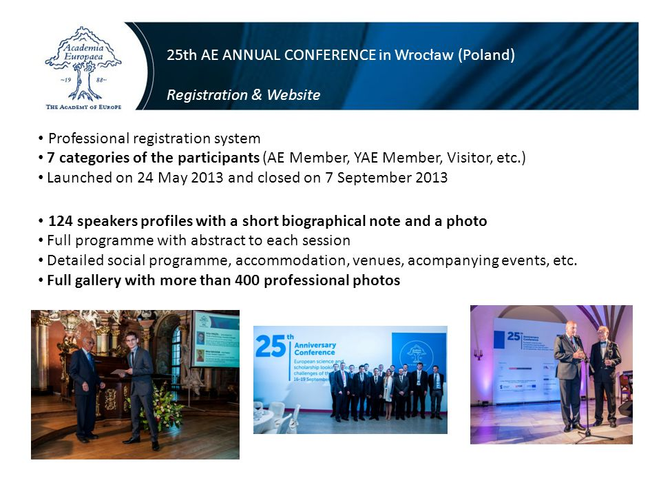 25th AE ANNUAL CONFERENCE in Wrocław (Poland) Registration & Website Professional registration system 7 categories of the participants (AE Member, YAE Member, Visitor, etc.) Launched on 24 May 2013 and closed on 7 September 2013 124 speakers profiles with a short biographical note and a photo Full programme with abstract to each session Detailed social programme, accommodation, venues, acompanying events, etc.