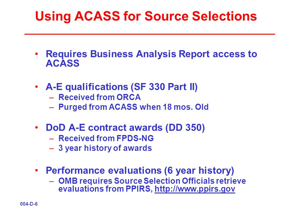 Using ACASS for Source Selections Requires Business Analysis Report access to ACASS A-E qualifications (SF 330 Part II) –Received from ORCA –Purged from ACASS when 18 mos.