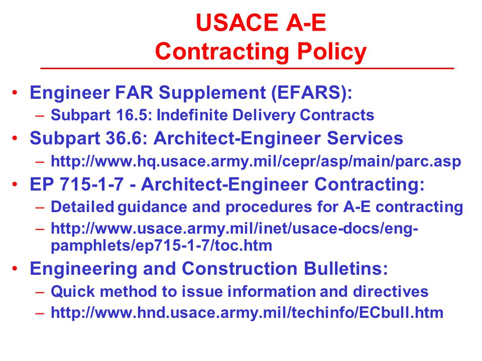 USACE A-E Contracting Policy Engineer FAR Supplement (EFARS): –Subpart 16.5: Indefinite Delivery Contracts Subpart 36.6: Architect-Engineer Services –http://www.hq.usace.army.mil/cepr/asp/main/parc.asp EP 715-1-7 - Architect-Engineer Contracting: –Detailed guidance and procedures for A-E contracting –http://www.usace.army.mil/inet/usace-docs/eng- pamphlets/ep715-1-7/toc.htm Engineering and Construction Bulletins: –Quick method to issue information and directives –http://www.hnd.usace.army.mil/techinfo/ECbull.htm