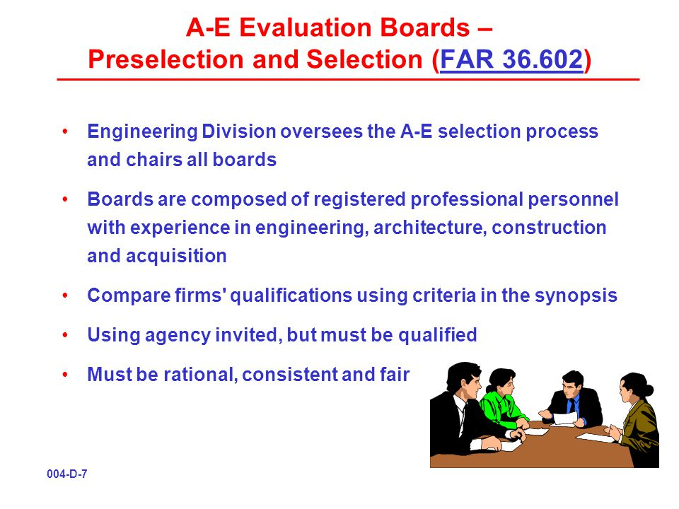 A-E Evaluation Boards – Preselection and Selection (FAR 36.602)FAR 36.602 Engineering Division oversees the A-E selection process and chairs all boards Boards are composed of registered professional personnel with experience in engineering, architecture, construction and acquisition Compare firms qualifications using criteria in the synopsis Using agency invited, but must be qualified Must be rational, consistent and fair 004-D-7