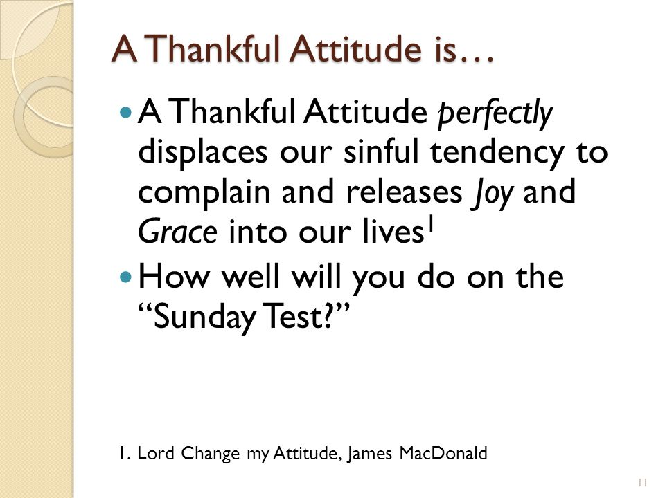 A Thankful Attitude is… A Thankful Attitude perfectly displaces our sinful tendency to complain and releases Joy and Grace into our lives 1 How well w