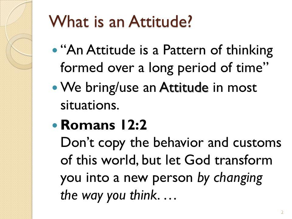 Many Attitudes to Change Critical Attitude for a Loving Attitude Rebellious Attitude for a Submissive Attitude Proud Attitude for a Humble Attitude Unsatisfied Attitude for an Attitude of Contentment 3