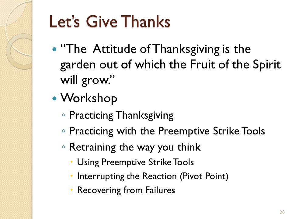 "Let's Give Thanks ""The Attitude of Thanksgiving is the garden out of which the Fruit of the Spirit will grow."" Workshop ◦ Practicing Thanksgiving ◦ Pr"