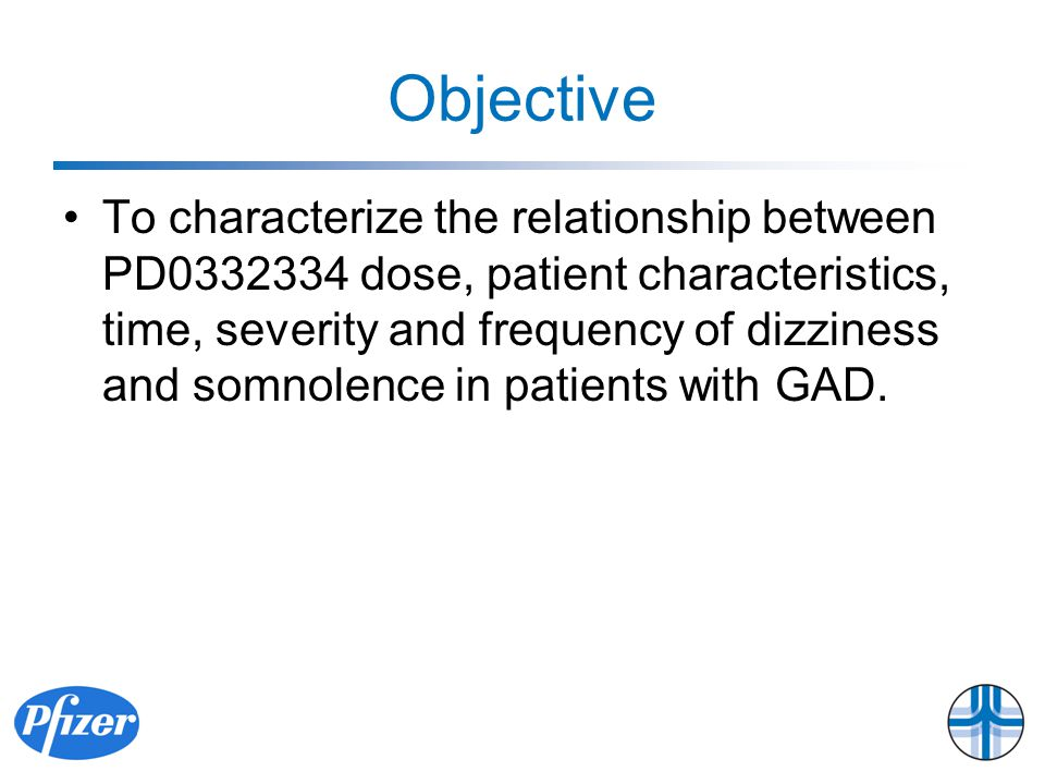 Objective To characterize the relationship between PD0332334 dose, patient characteristics, time, severity and frequency of dizziness and somnolence in patients with GAD.