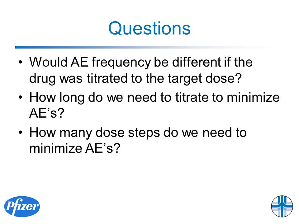 Questions Would AE frequency be different if the drug was titrated to the target dose.