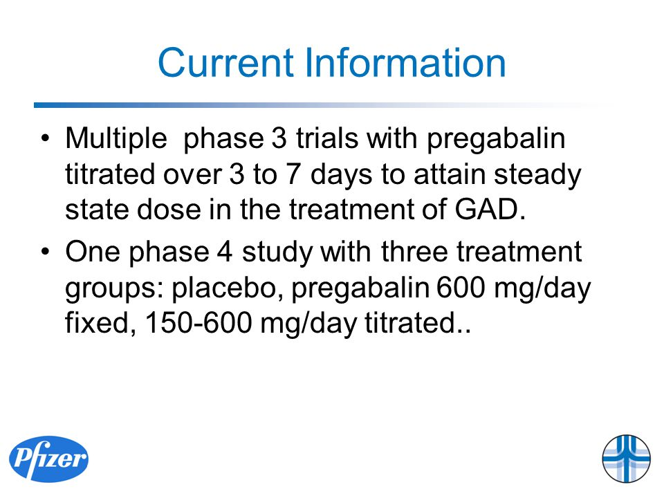 Current Information Multiple phase 3 trials with pregabalin titrated over 3 to 7 days to attain steady state dose in the treatment of GAD.