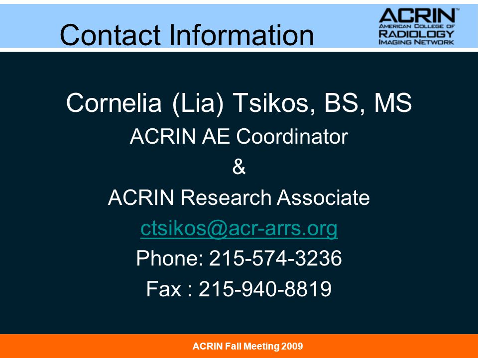 ACRIN Fall Meeting 2009 Contact Information Cornelia (Lia) Tsikos, BS, MS ACRIN AE Coordinator & ACRIN Research Associate ctsikos@acr-arrs.org Phone: 215-574-3236 Fax : 215-940-8819