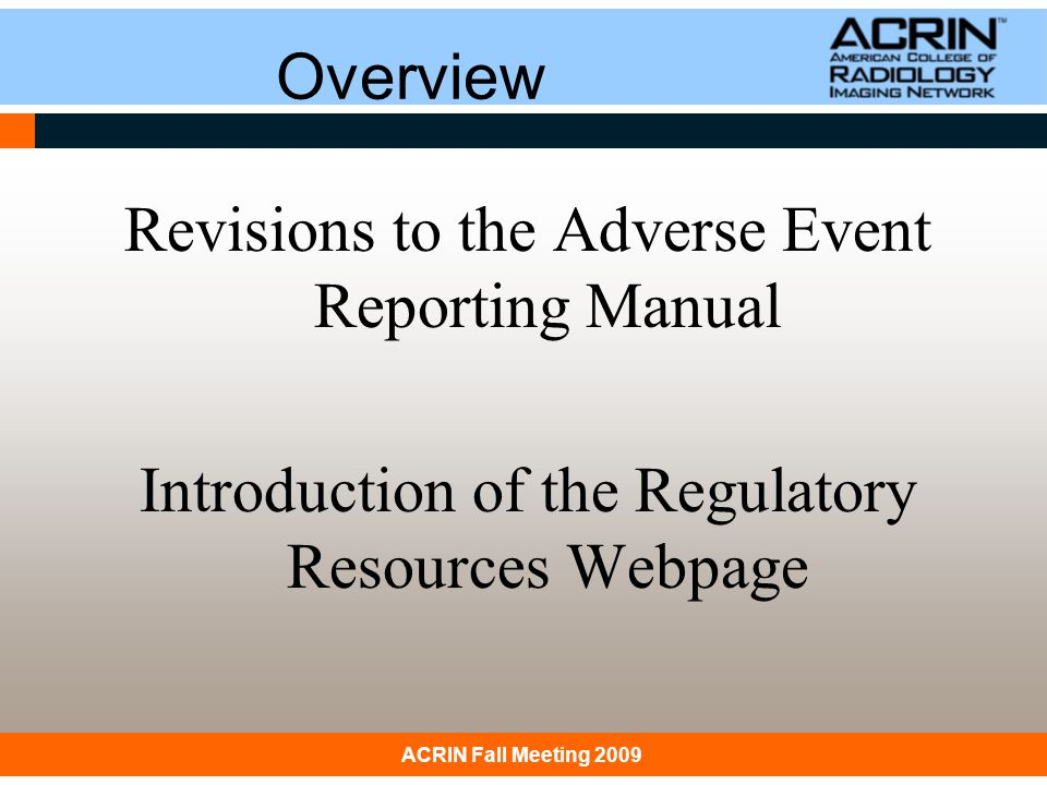 January 31, 2008 ACRIN: Principles & Practice of Clinical ResearchACRIN Fall Meeting 2009 Reminder Always Available for Questions ACRIN Adverse Event Coordinator –(215)574-3150 –Ask for an ACRIN AE Coordinator Assistance Completing AdEERS Report AdEERS MD Line (medical questions) –(301)897-7497 –adeersmd@tech-res.comadeersmd@tech-res.com AdEERS Technical Help –(888)283-7457 –ncictephelp@ctep.nci.nih.govncictephelp@ctep.nci.nih.gov