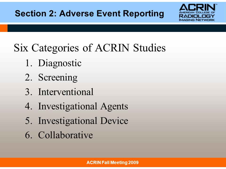January 31, 2008 ACRIN: Principles & Practice of Clinical ResearchACRIN Fall Meeting 2009 Section 3: Expedited AE Reporting Reflects current practices Compliance with federal regulatory requirements Protocol-specific AE reporting requirements will supersede the guidelines of the manual.