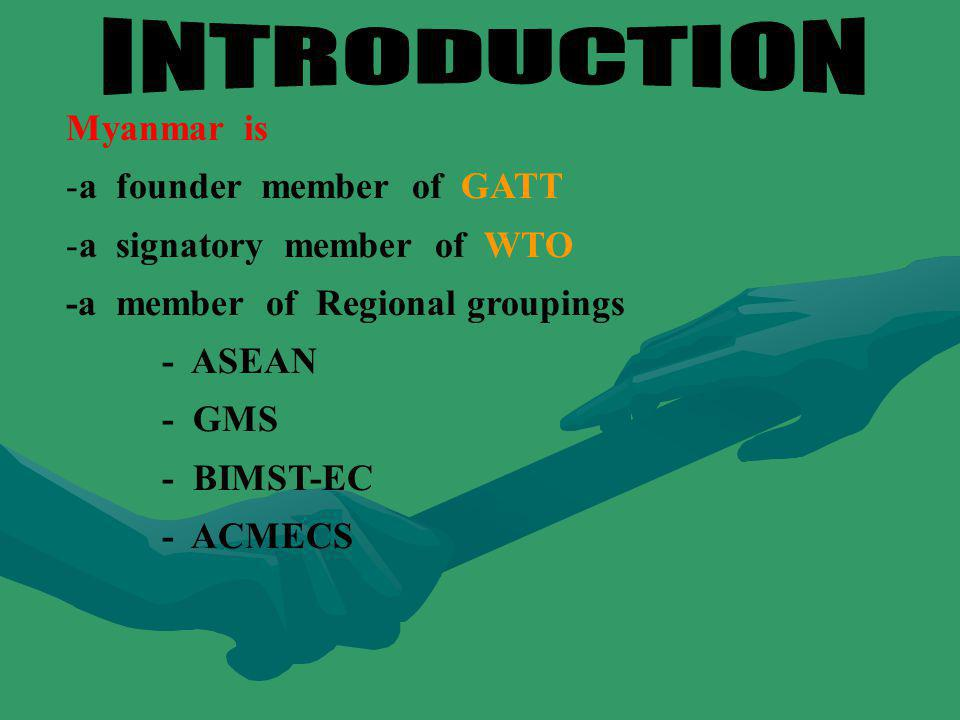 Myanmar is - -a founder member of GATT - -a signatory member of WTO -a member of Regional groupings - ASEAN - GMS - BIMST-EC - ACMECS