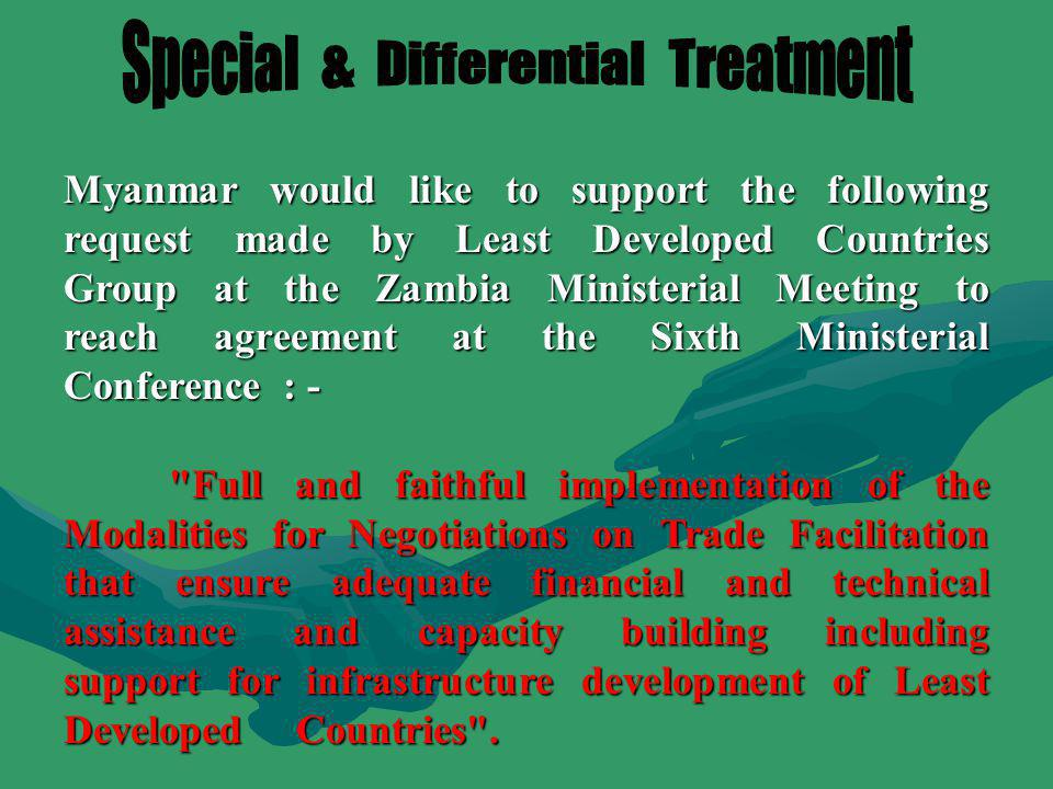 Myanmar would like to support the following request made by Least Developed Countries Group at the Zambia Ministerial Meeting to reach agreement at the Sixth Ministerial Conference : - Full and faithful implementation of the Modalities for Negotiations on Trade Facilitation that ensure adequate financial and technical assistance and capacity building including support for infrastructure development of Least Developed Countries .