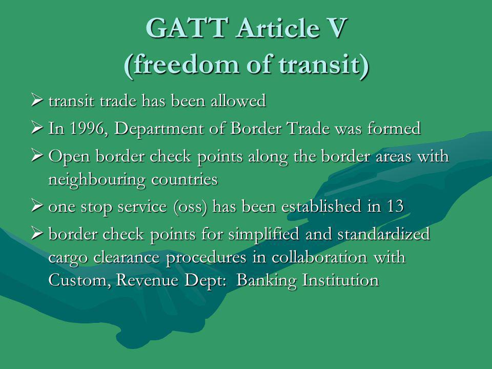 GATT Article V (freedom of transit)  transit trade has been allowed  In 1996, Department of Border Trade was formed  Open border check points along the border areas with neighbouring countries  one stop service (oss) has been established in 13  border check points for simplified and standardized cargo clearance procedures in collaboration with Custom, Revenue Dept: Banking Institution