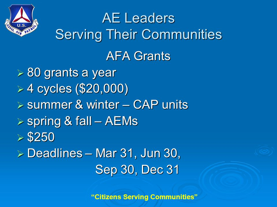 Citizens Serving Communities AE Leaders Serving Their Communities AFA Grants  80 grants a year  4 cycles ($20,000)  summer & winter – CAP units  spring & fall – AEMs  $250  Deadlines – Mar 31, Jun 30, Sep 30, Dec 31 Sep 30, Dec 31