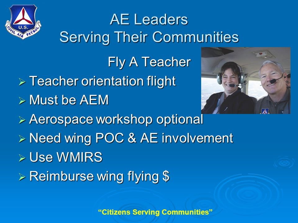 Citizens Serving Communities AE Leaders Serving Their Communities Fly A Teacher  Teacher orientation flight  Must be AEM  Aerospace workshop optional  Need wing POC & AE involvement  Use WMIRS  Reimburse wing flying $
