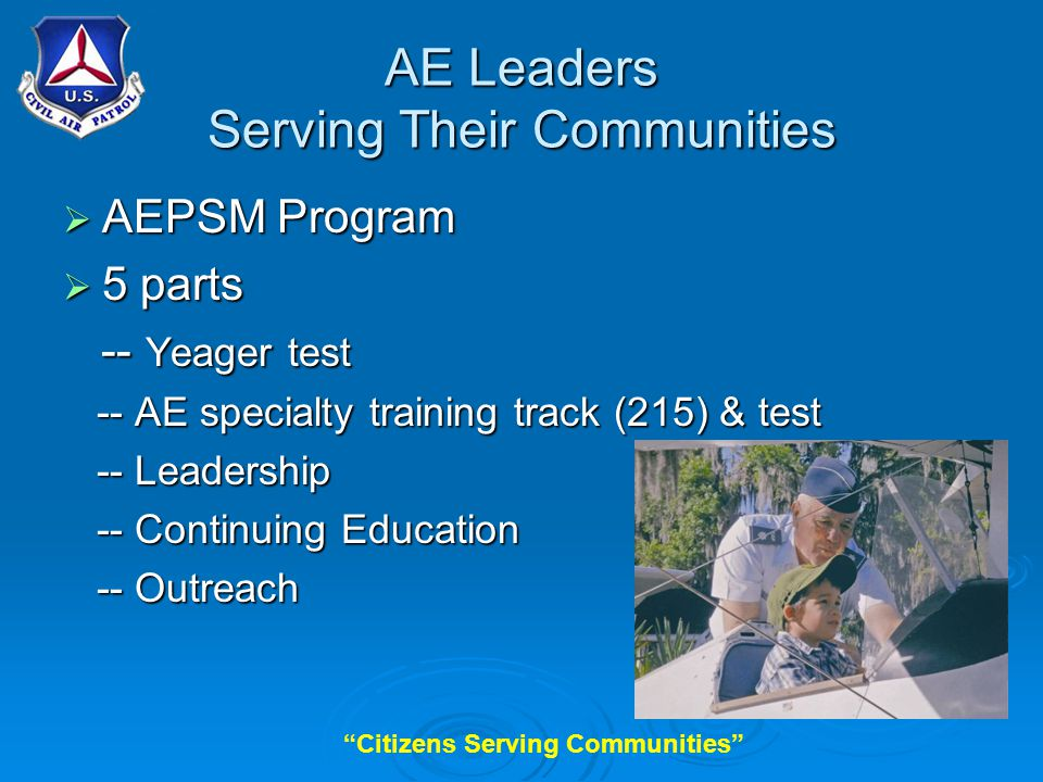 Citizens Serving Communities AE Leaders Serving Their Communities  AEPSM Program  5 parts -- Yeager test -- Yeager test -- AE specialty training track (215) & test -- AE specialty training track (215) & test -- Leadership -- Leadership -- Continuing Education -- Continuing Education -- Outreach -- Outreach