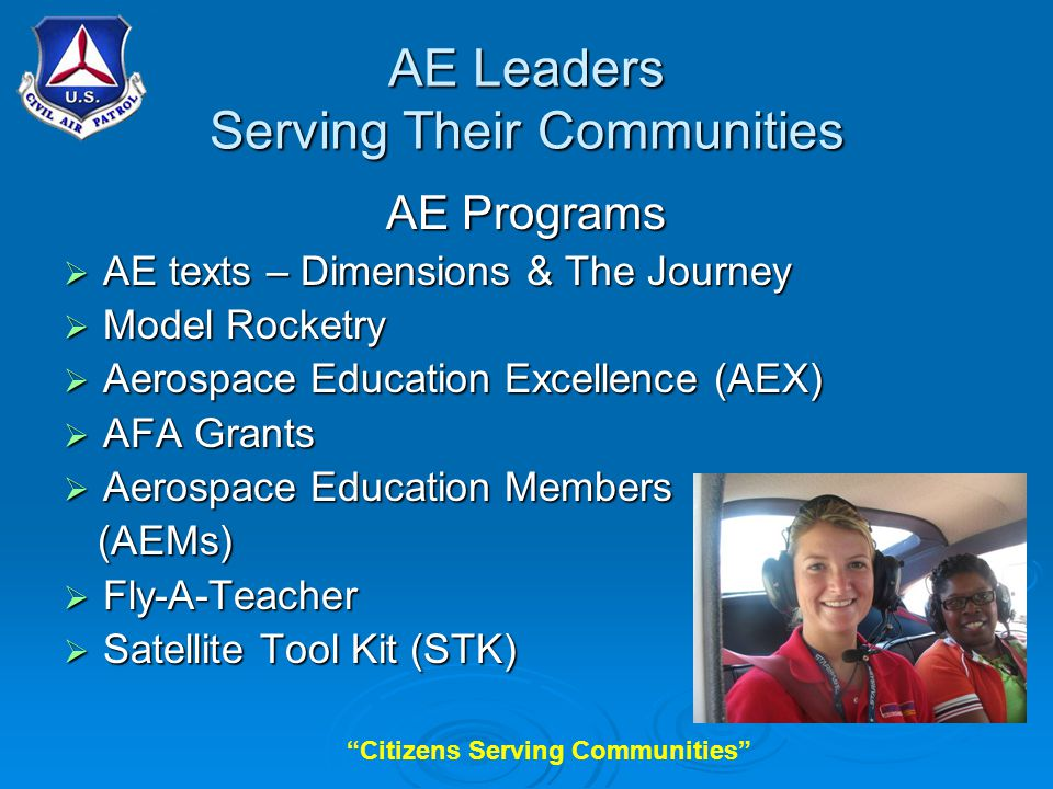 Citizens Serving Communities AE Leaders Serving Their Communities AE Programs  AE texts – Dimensions & The Journey  Model Rocketry  Aerospace Education Excellence (AEX)  AFA Grants  Aerospace Education Members (AEMs) (AEMs)  Fly-A-Teacher  Satellite Tool Kit (STK)