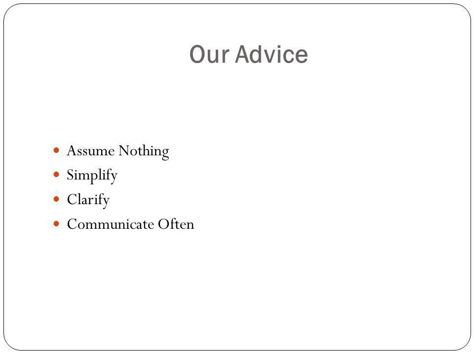 Our Advice Assume Nothing Simplify Clarify Communicate Often