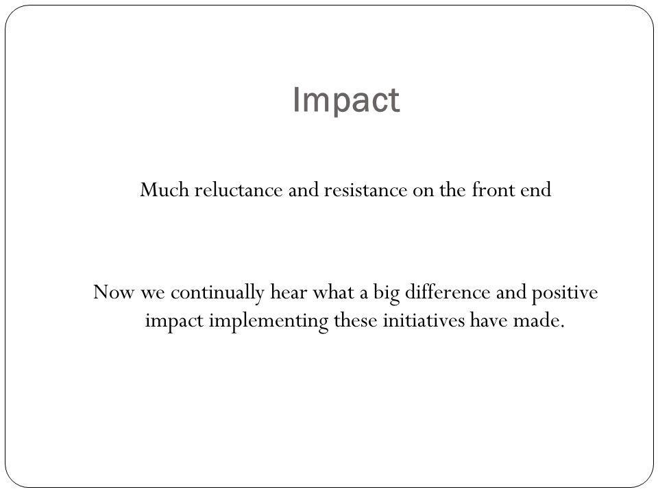 Impact Much reluctance and resistance on the front end Now we continually hear what a big difference and positive impact implementing these initiatives have made.