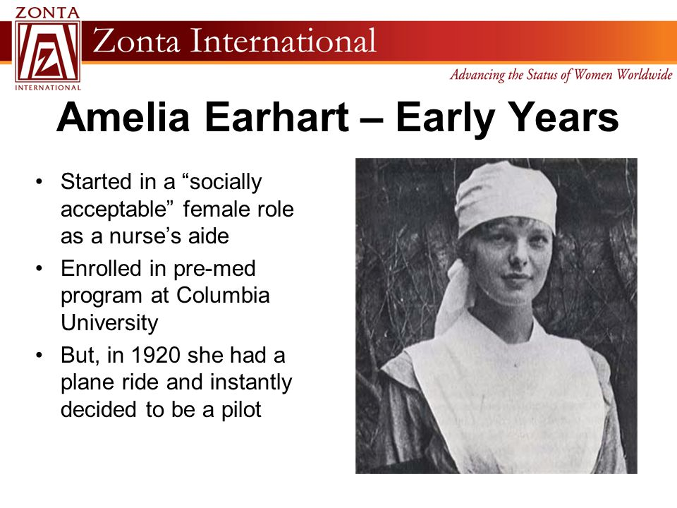 """Amelia Earhart – Early Years Started in a """"socially acceptable"""" female role as a nurse's aide Enrolled in pre-med program at Columbia University But,"""