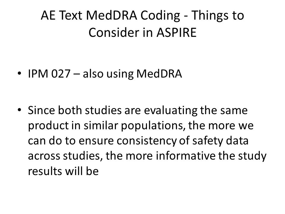 AE Text MedDRA Coding - Things to Consider in ASPIRE IPM 027 – also using MedDRA Since both studies are evaluating the same product in similar populat