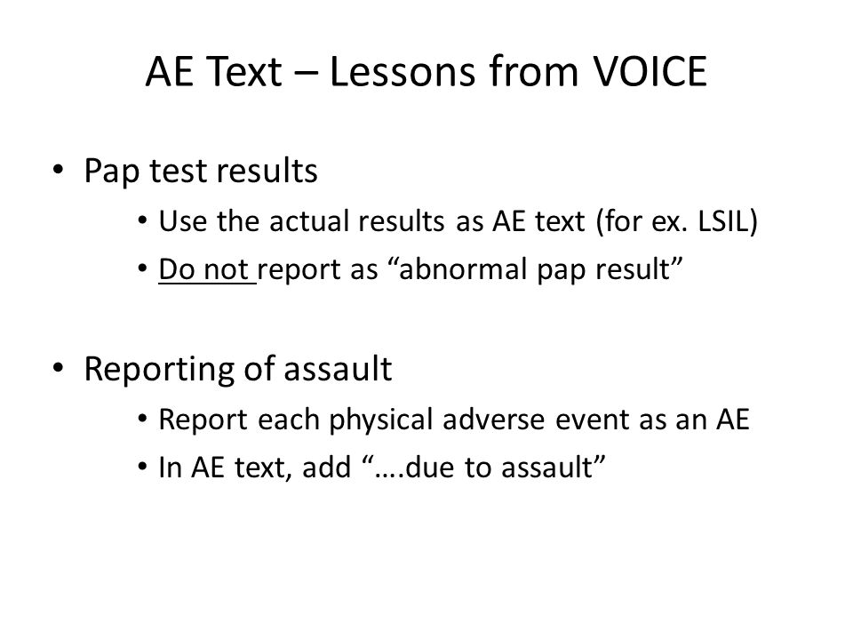"AE Text – Lessons from VOICE Pap test results Use the actual results as AE text (for ex. LSIL) Do not report as ""abnormal pap result"" Reporting of ass"