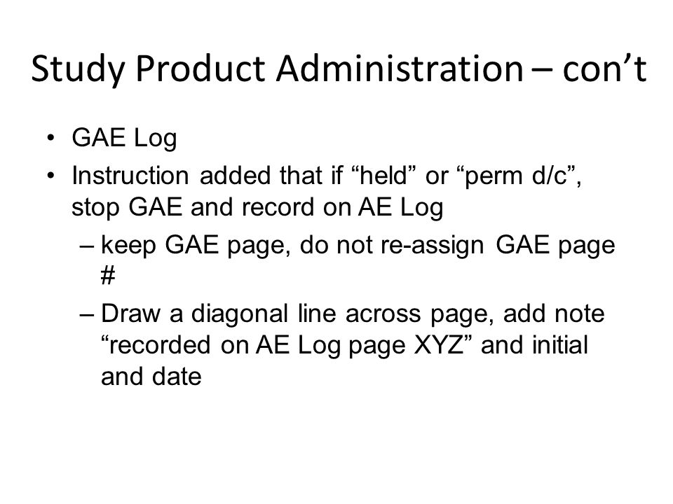 "GAE Log Instruction added that if ""held"" or ""perm d/c"", stop GAE and record on AE Log –keep GAE page, do not re-assign GAE page # –Draw a diagonal lin"
