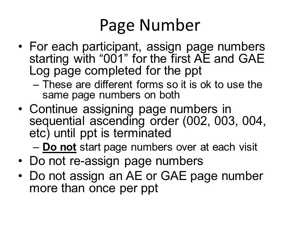 "Page Number For each participant, assign page numbers starting with ""001"" for the first AE and GAE Log page completed for the ppt –These are different"