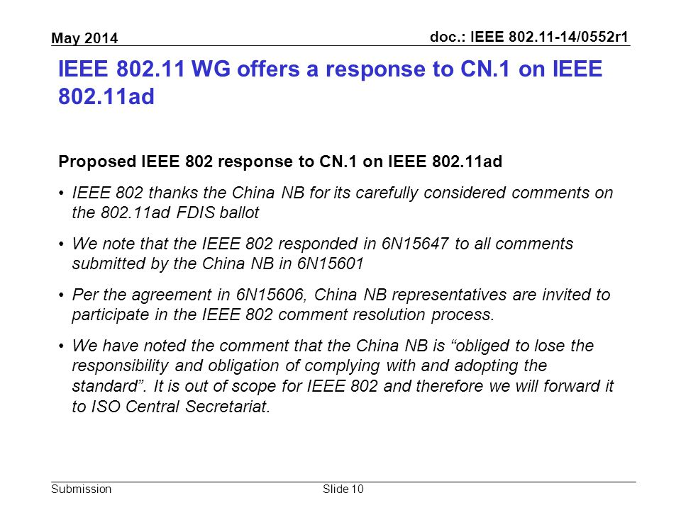 doc.: IEEE 802.11-14/0552r1 Submission May 2014 IEEE 802.11 WG offers a response to CN.1 on IEEE 802.11ad Proposed IEEE 802 response to CN.1 on IEEE 802.11ad IEEE 802 thanks the China NB for its carefully considered comments on the 802.11ad FDIS ballot We note that the IEEE 802 responded in 6N15647 to all comments submitted by the China NB in 6N15601 Per the agreement in 6N15606, China NB representatives are invited to participate in the IEEE 802 comment resolution process.