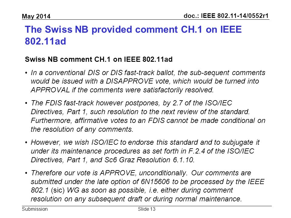 doc.: IEEE 802.11-14/0552r1 Submission May 2014 The Swiss NB provided comment CH.1 on IEEE 802.11ad Swiss NB comment CH.1 on IEEE 802.11ad In a conventional DIS or DIS fast-track ballot, the sub-sequent comments would be issued with a DISAPPROVE vote, which would be turned into APPROVAL if the comments were satisfactorily resolved.