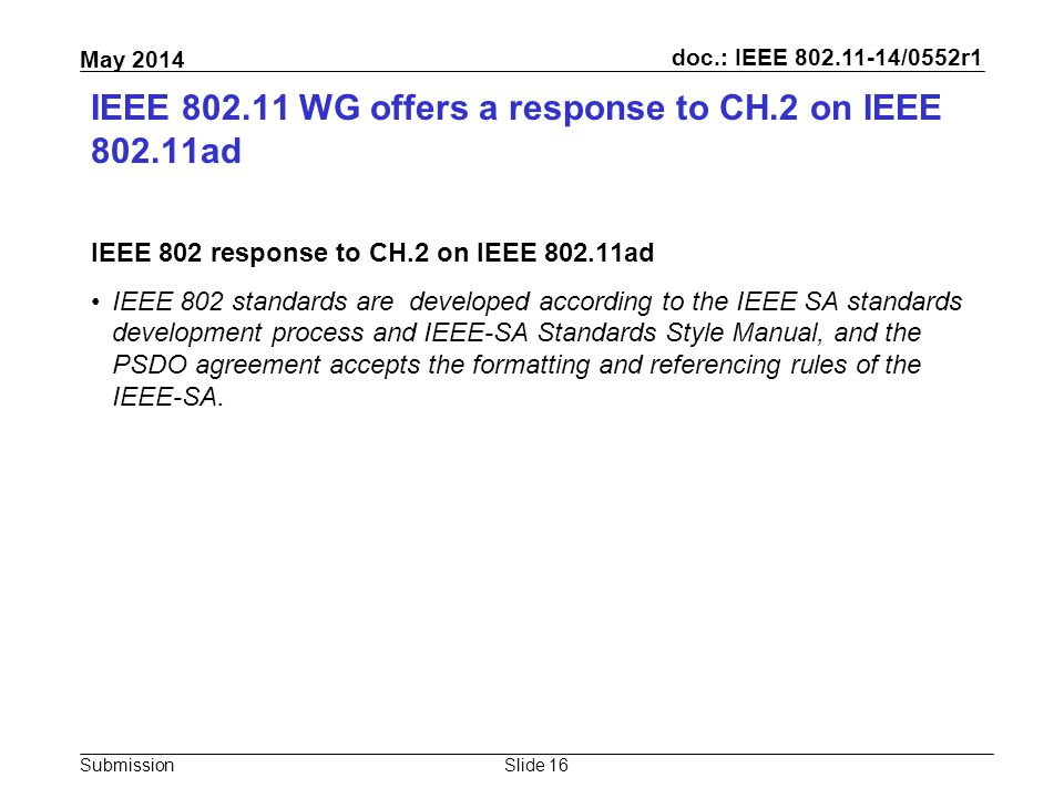 doc.: IEEE 802.11-14/0552r1 Submission May 2014 IEEE 802.11 WG offers a response to CH.2 on IEEE 802.11ad IEEE 802 response to CH.2 on IEEE 802.11ad IEEE 802 standards are developed according to the IEEE SA standards development process and IEEE-SA Standards Style Manual, and the PSDO agreement accepts the formatting and referencing rules of the IEEE-SA.