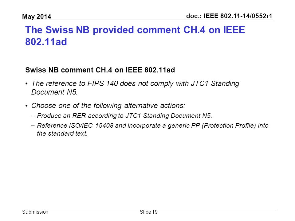 doc.: IEEE 802.11-14/0552r1 Submission May 2014 The Swiss NB provided comment CH.4 on IEEE 802.11ad Swiss NB comment CH.4 on IEEE 802.11ad The reference to FIPS 140 does not comply with JTC1 Standing Document N5.