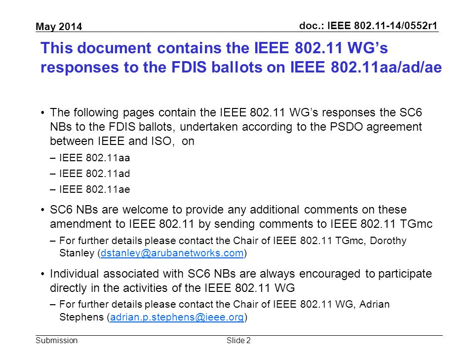 doc.: IEEE 802.11-14/0552r1 Submission May 2014 This document contains the IEEE 802.11 WG's responses to the FDIS ballots on IEEE 802.11aa/ad/ae The following pages contain the IEEE 802.11 WG's responses the SC6 NBs to the FDIS ballots, undertaken according to the PSDO agreement between IEEE and ISO, on –IEEE 802.11aa –IEEE 802.11ad –IEEE 802.11ae SC6 NBs are welcome to provide any additional comments on these amendment to IEEE 802.11 by sending comments to IEEE 802.11 TGmc –For further details please contact the Chair of IEEE 802.11 TGmc, Dorothy Stanley (dstanley@arubanetworks.com)dstanley@arubanetworks.com Individual associated with SC6 NBs are always encouraged to participate directly in the activities of the IEEE 802.11 WG –For further details please contact the Chair of IEEE 802.11 WG, Adrian Stephens (adrian.p.stephens@ieee.org)adrian.p.stephens@ieee.org Slide 2