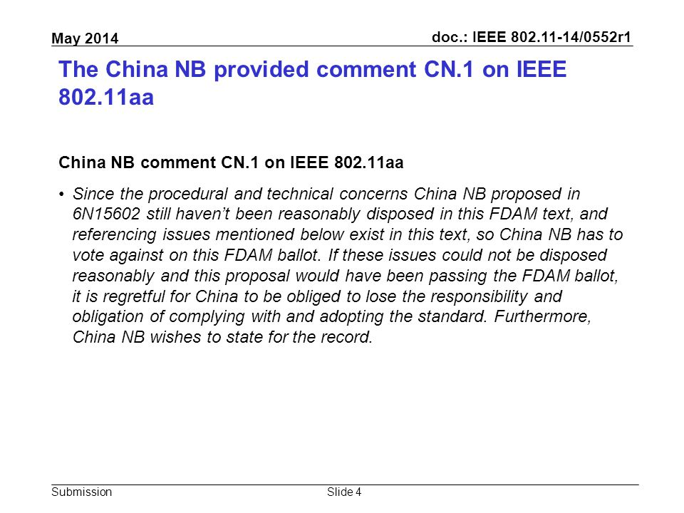 doc.: IEEE 802.11-14/0552r1 Submission May 2014 The China NB provided comment CN.1 on IEEE 802.11aa China NB comment CN.1 on IEEE 802.11aa Since the procedural and technical concerns China NB proposed in 6N15602 still haven't been reasonably disposed in this FDAM text, and referencing issues mentioned below exist in this text, so China NB has to vote against on this FDAM ballot.