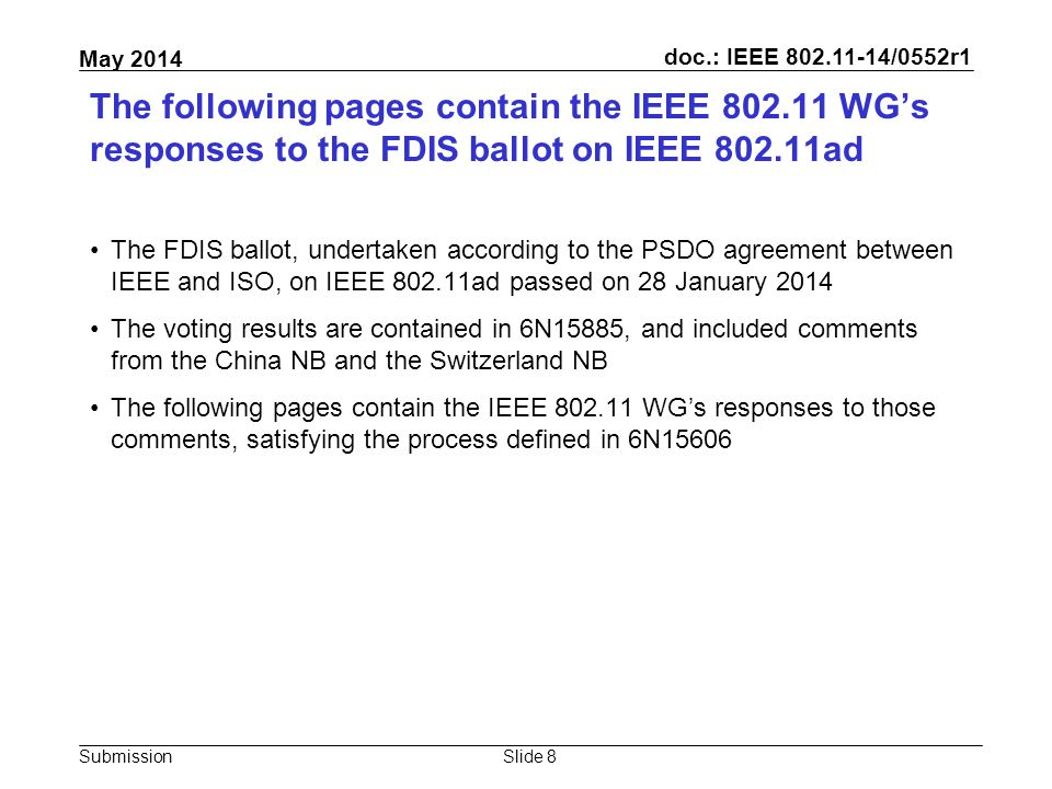 doc.: IEEE 802.11-14/0552r1 Submission May 2014 The following pages contain the IEEE 802.11 WG's responses to the FDIS ballot on IEEE 802.11ad The FDIS ballot, undertaken according to the PSDO agreement between IEEE and ISO, on IEEE 802.11ad passed on 28 January 2014 The voting results are contained in 6N15885, and included comments from the China NB and the Switzerland NB The following pages contain the IEEE 802.11 WG's responses to those comments, satisfying the process defined in 6N15606 Slide 8