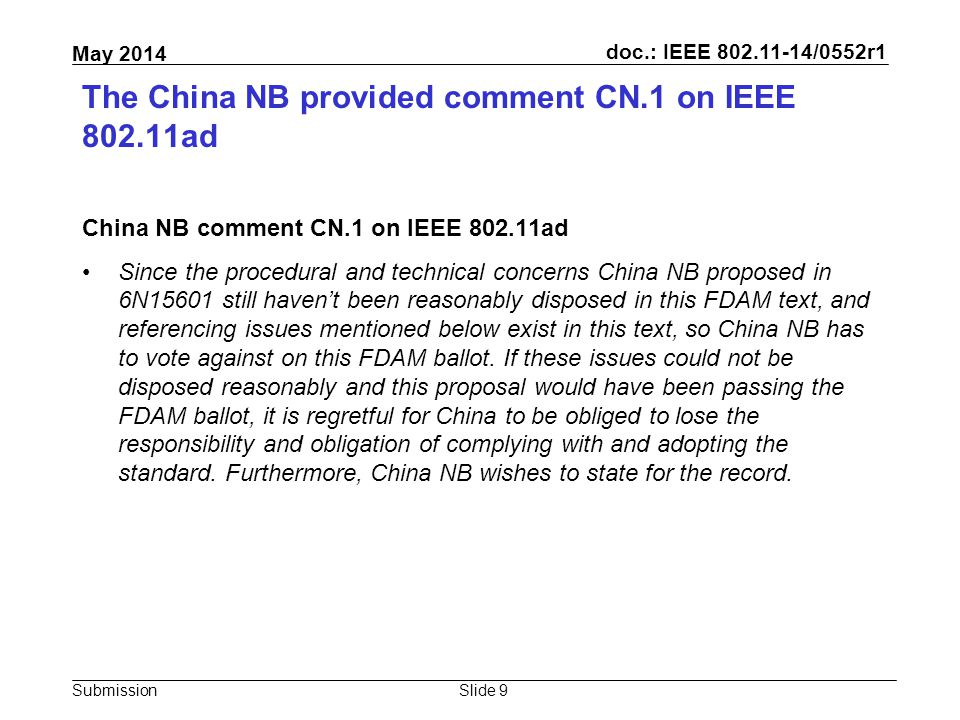 doc.: IEEE 802.11-14/0552r1 Submission May 2014 The China NB provided comment CN.1 on IEEE 802.11ad China NB comment CN.1 on IEEE 802.11ad Since the procedural and technical concerns China NB proposed in 6N15601 still haven't been reasonably disposed in this FDAM text, and referencing issues mentioned below exist in this text, so China NB has to vote against on this FDAM ballot.