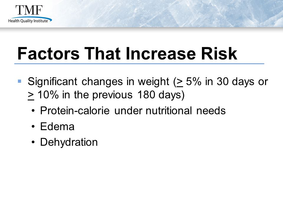 Factors That Increase Risk  Significant changes in weight (> 5% in 30 days or > 10% in the previous 180 days) Protein-calorie under nutritional needs Edema Dehydration