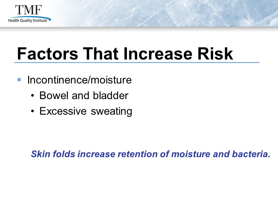 Factors That Increase Risk  Incontinence/moisture Bowel and bladder Excessive sweating Skin folds increase retention of moisture and bacteria.