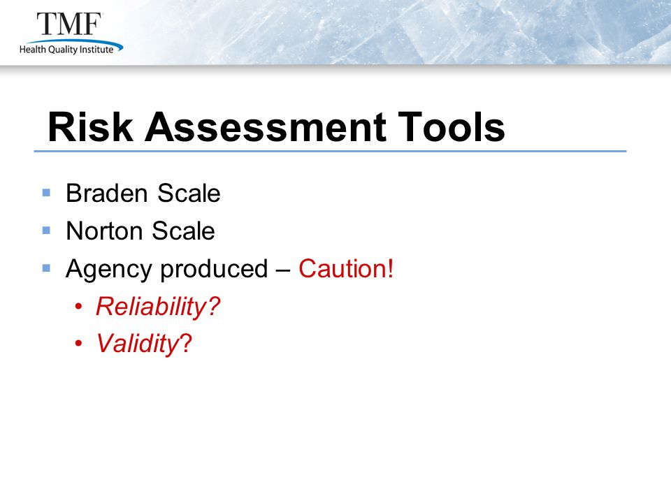 Risk Assessment Tools  Braden Scale  Norton Scale  Agency produced – Caution! Reliability? Validity?