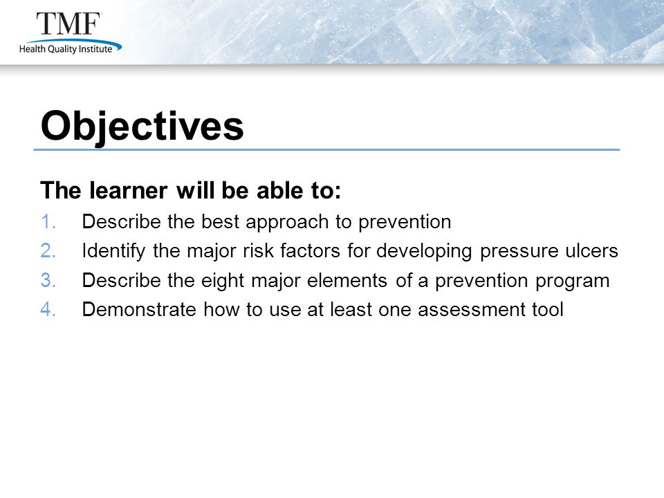 Objectives The learner will be able to: 1.Describe the best approach to prevention 2.Identify the major risk factors for developing pressure ulcers 3.Describe the eight major elements of a prevention program 4.Demonstrate how to use at least one assessment tool