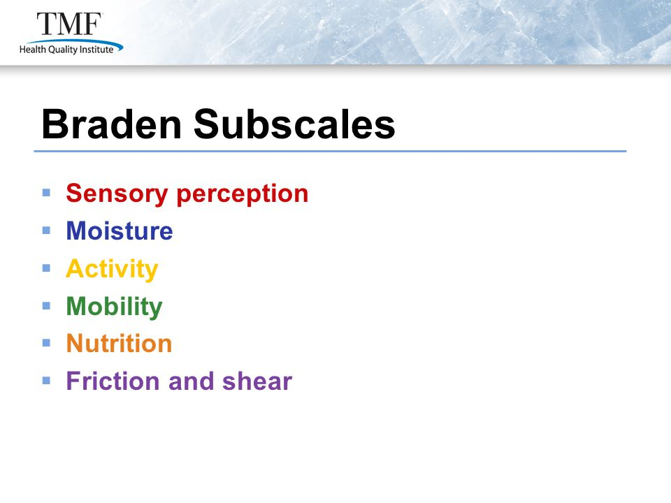 Braden Subscales  Sensory perception  Moisture  Activity  Mobility  Nutrition  Friction and shear