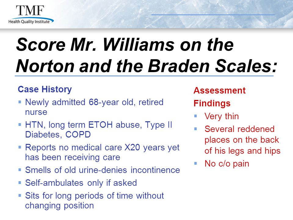 Score Mr. Williams on the Norton and the Braden Scales: Case History  Newly admitted 68-year old, retired nurse  HTN, long term ETOH abuse, Type II