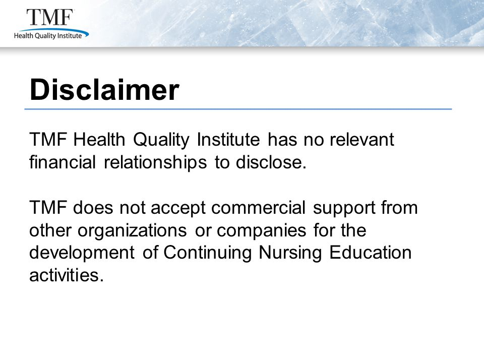 Disclaimer TMF Health Quality Institute has no relevant financial relationships to disclose. TMF does not accept commercial support from other organiz