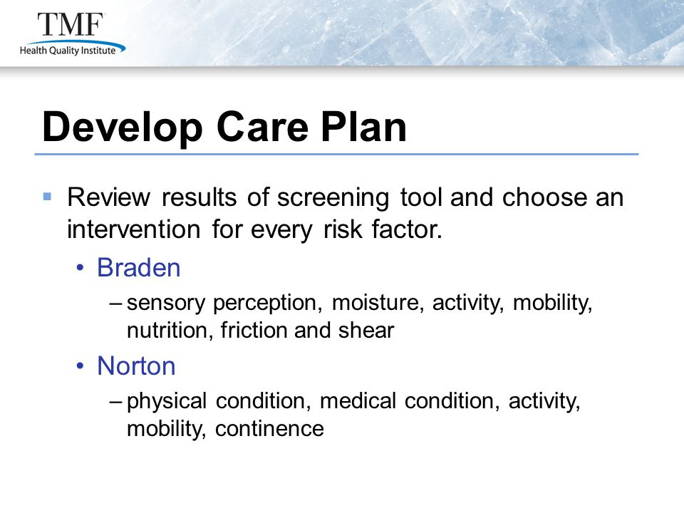 Develop Care Plan  Review results of screening tool and choose an intervention for every risk factor. Braden –sensory perception, moisture, activity,