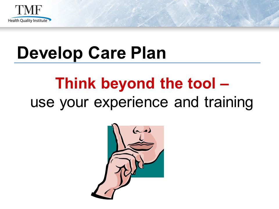 Develop Care Plan Think beyond the tool – use your experience and training