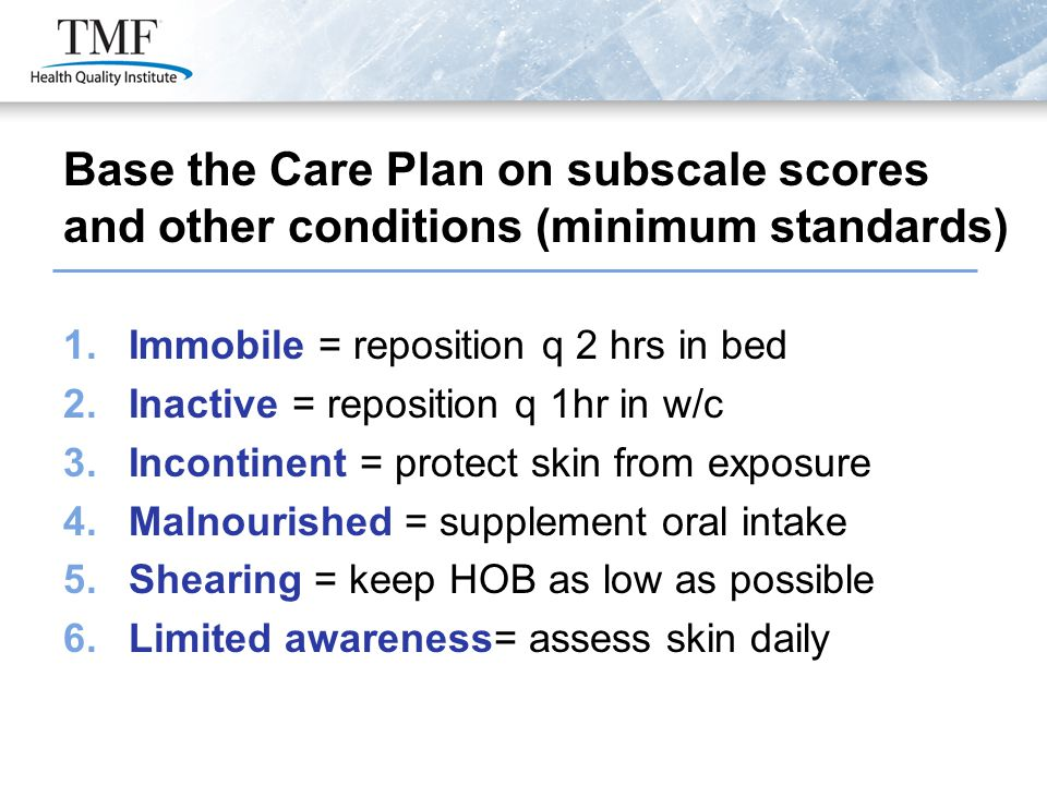 1.Immobile = reposition q 2 hrs in bed 2.Inactive = reposition q 1hr in w/c 3.Incontinent = protect skin from exposure 4.Malnourished = supplement oral intake 5.Shearing = keep HOB as low as possible 6.Limited awareness= assess skin daily Base the Care Plan on subscale scores and other conditions (minimum standards)