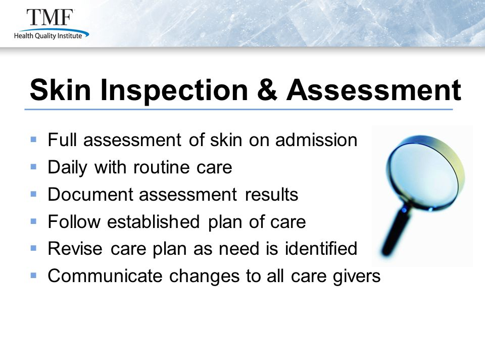 Skin Inspection & Assessment  Full assessment of skin on admission  Daily with routine care  Document assessment results  Follow established plan of care  Revise care plan as need is identified  Communicate changes to all care givers