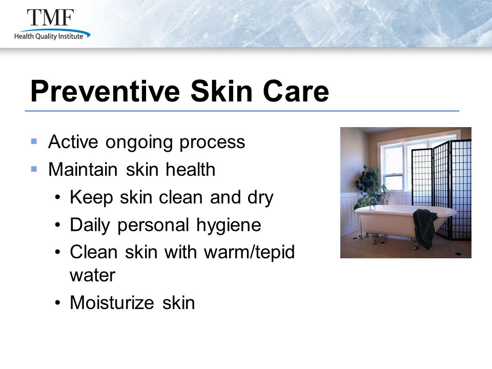Preventive Skin Care  Active ongoing process  Maintain skin health Keep skin clean and dry Daily personal hygiene Clean skin with warm/tepid water Moisturize skin