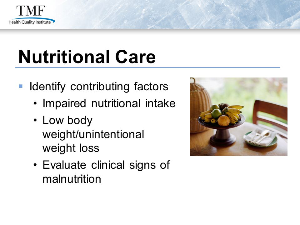 Nutritional Care  Identify contributing factors Impaired nutritional intake Low body weight/unintentional weight loss Evaluate clinical signs of malnutrition