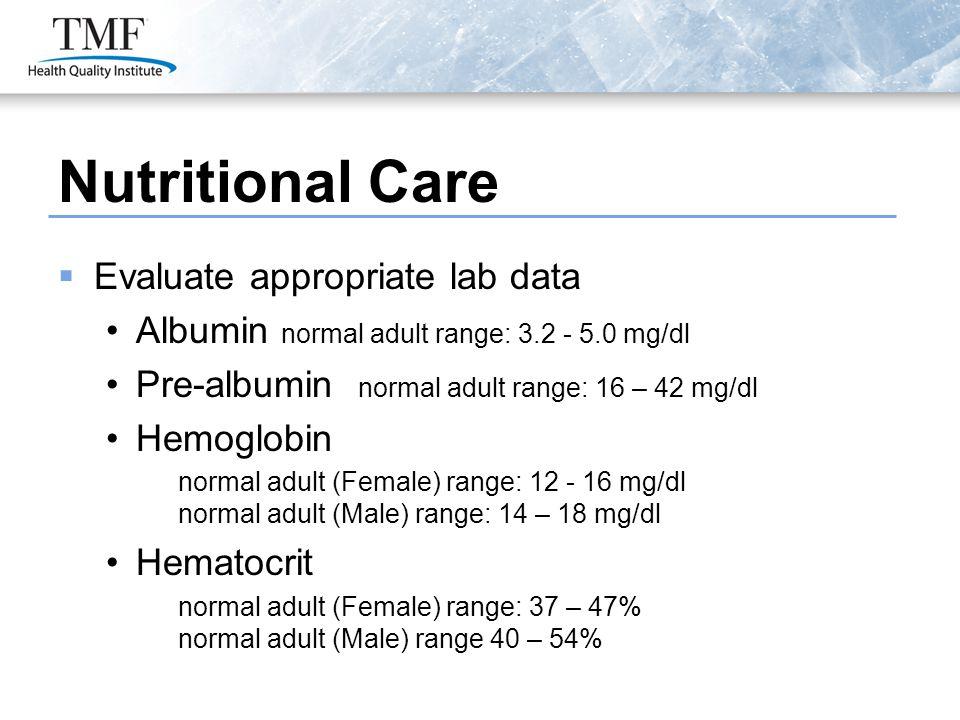 Evaluate appropriate lab data Albumin normal adult range: 3.2 - 5.0 mg/dl Pre-albumin normal adult range: 16 – 42 mg/dl Hemoglobin normal adult (Fem